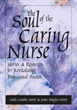 Soul of The Caring Nurse:  Stories and Resources For Revitalizing Professio